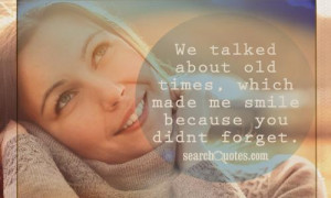 We talked about old times , which made me smile because you didnt ...