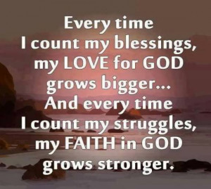 Every time I count my blessings, my love for god grows bigger….And ...
