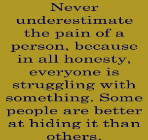 Never underestimate the pain of a person, because in all honesty ...
