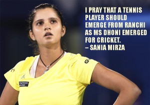 """... emerge from Ranchi as MS Dhoni emerged for cricket."""" – Sania Mirza"""