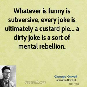 Whatever is funny is subversive, every joke is ultimately a custard ...