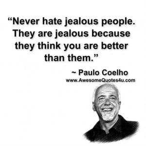 Never hate jealous people. They are jealous because