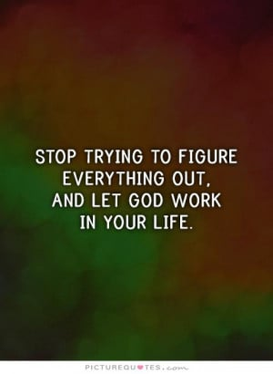 ... figure everything out, and let God work in your life. Picture Quote #1