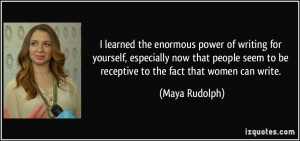 ... seem to be receptive to the fact that women can write. - Maya Rudolph