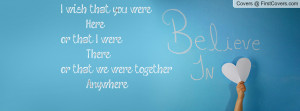 wish that you were here or that i were there or that we were together