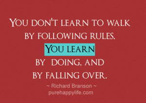 Life Quote: You don't learn to walk by following rules. You learn…