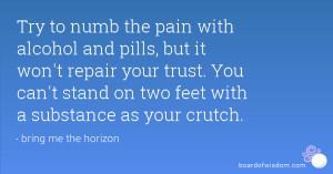 Try to numb the pain with alcohol and pills, but it won't repair your ...