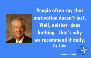 Zig Ziglar - People often say that motivation doesn't last. Well ...