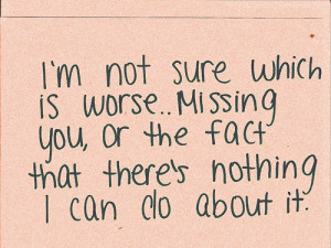 Not Sure Which is Worse, Missing You, Or Fact There's Nothing ...