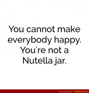 You cannot make everyone happy. You're not a nutella jar.
