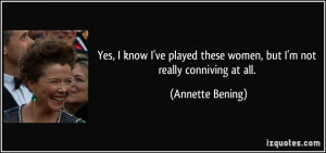 ... these women, but I'm not really conniving at all. - Annette Bening