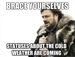 you about the cold weather Brace yourselves because cold weather ...