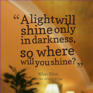 Quotes Picture: a light will shine only in darkness, so where will you ...