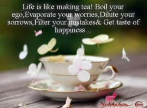 cup of tea boil your ego evaporate your worries dilute your sorrow ...