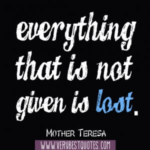 Everything that is not given is lost.― Mother Teresa Quotes