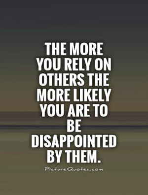 The more you rely on others the more likely you are to be disappointed ...