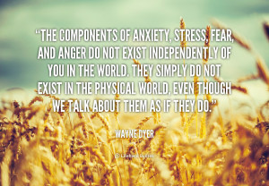 quote-Wayne-Dyer-the-components-of-anxiety-stress-fear-and-42342.png