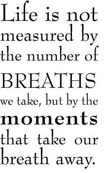Life is not measured by the number of breaths we take, but by the ...