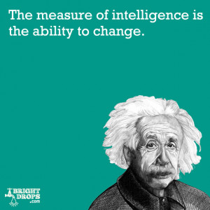 """... measure of intelligence is the ability to change."""" -Albert Einstein"""