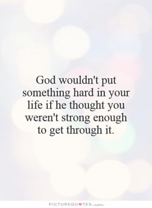 God wouldn't put something hard in your life if he thought you weren't ...