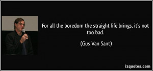 For all the boredom the straight life brings, it's not too bad. - Gus ...
