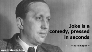 ... is a comedy, pressed in seconds - Karel Capek Quotes - StatusMind.com