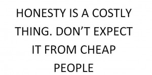 Honesty is a costly thing. Don't expect it from cheap people