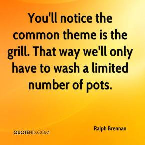 Ralph Brennan - You'll notice the common theme is the grill. That way ...