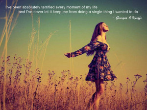 ve been absolutely terrified every moment of my life - and I've ...