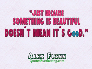 Just because something is beautiful doesn't mean it's good. - Alex ...