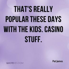 Pat James - That's really popular these days with the kids. Casino ...