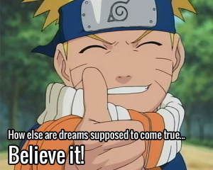... /Believe-it-Naruto-How-else-are-dreams-supposed-to-come-true.jpg