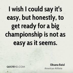 Oksana Baiul - I wish I could say it's easy, but honestly, to get ...