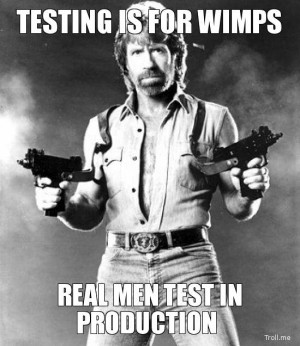 TESTING IS FOR WIMPS, REAL MEN TEST IN PRODUCTION