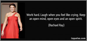 Work hard. Laugh when you feel like crying. Keep an open mind, open ...