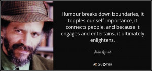 Humour breaks down boundaries, it topples our self-importance, it ...