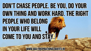 , do your own thing and work hard,The right people who belong in your ...