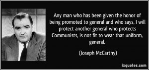 ... , is not fit to wear that uniform, general. - Joseph McCarthy