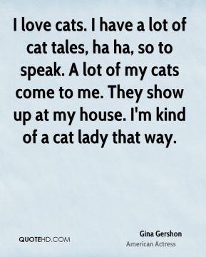 Gina Gershon - I love cats. I have a lot of cat tales, ha ha, so to ...