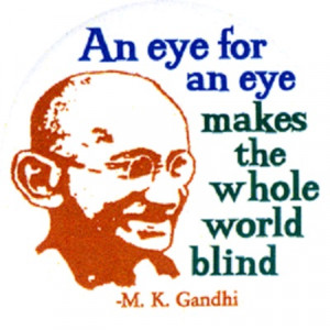 also quoted as an eye for an eye only ends up making the whole world ...