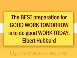... for good work tomorrow is to do good work today. -Elbert Hubbard