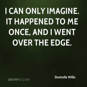 Dontrelle Willis - I can only imagine. It happened to me once, and I ...