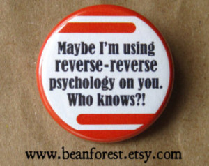 maybe i'm using reverse-reverse psychology - pinback button badge ...