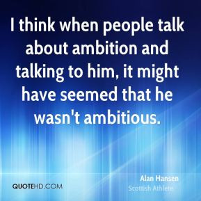 Alan Hansen - I think when people talk about ambition and talking to ...