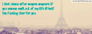 don't chase after anyone anymore if you wanna walk out of my life I ...