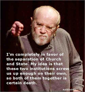 ... , so both of them together is certain death. - My hero, George Carlin