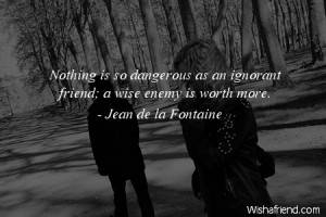 ignorance-Nothing is so dangerous as an ignorant friend; a wise enemy ...