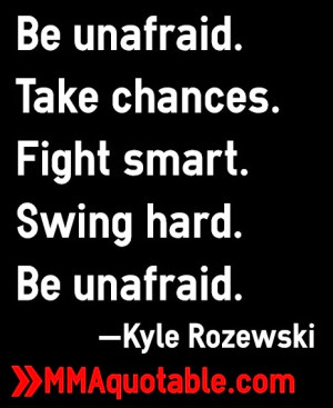 Be unafraid. Take chances. Fight smart. Swing hard. Be unafraid ...