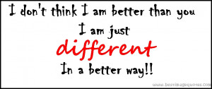 Quote : I don't think I am better than you, I am just different in a ...