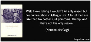 Well, I love fishing. I wouldn't kill a fly myself but I've no ...